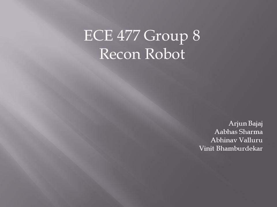 ECE 477 Group 8 Recon Robot Arjun Bajaj Aabhas Sharma Abhinav Valluru Vinit Bhamburdekar