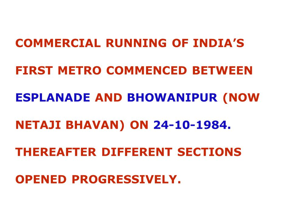 COMMERCIAL RUNNING OF INDIA'S FIRST METRO COMMENCED BETWEEN ESPLANADE AND BHOWANIPUR (NOW NETAJI BHAVAN) ON 24-10-1984.