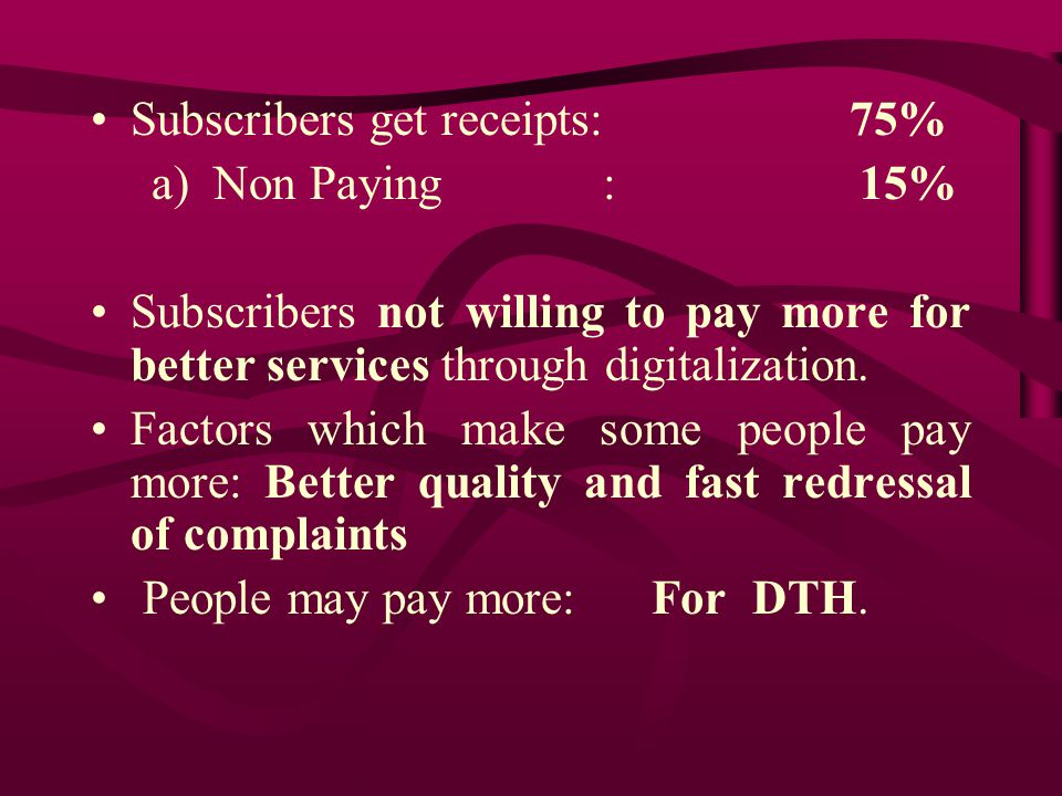 CMS Survey Reveals Number of channels watched by a household: 7 to 15 Consumers want to pay : Rs 200/- a) Cable Subs: Rs 100 (1990) – Rs 200 (2010) b) Pay chnl subs: Rs 2/- (1995) - Rs 1000/- (2010) Subs reduced due to DTH : Rs 200 to Rs 185 Subs in Chennai (complete CAS area)- Rs 106