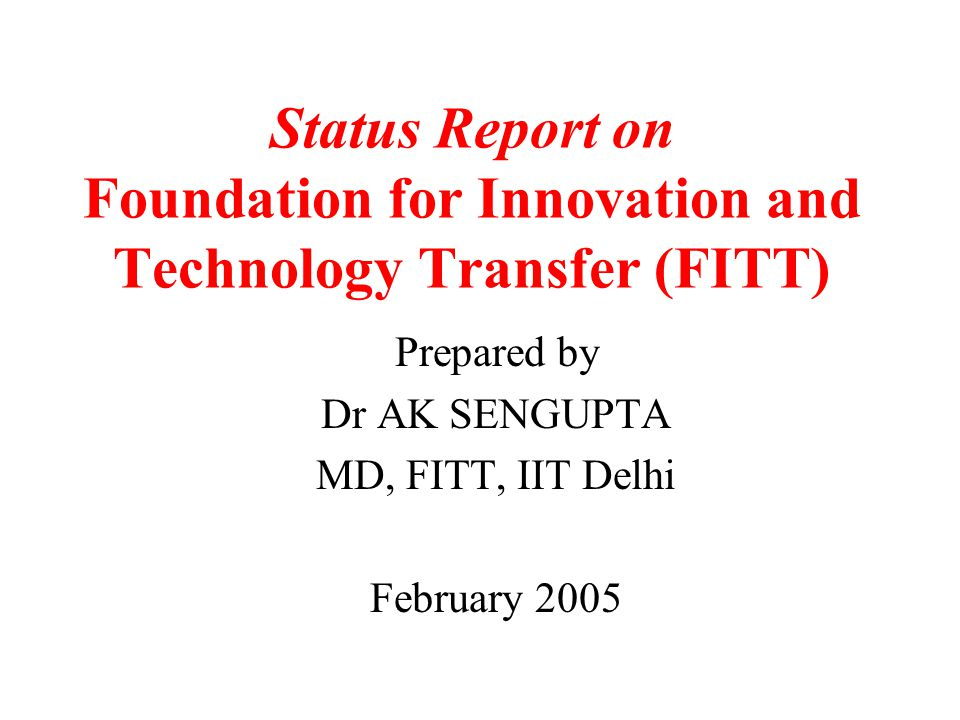 Status Report on Foundation for Innovation and Technology Transfer (FITT) Prepared by Dr AK SENGUPTA MD, FITT, IIT Delhi February 2005