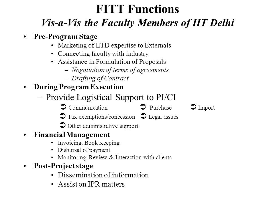 THE ETHOS OF FITT FITT has two sets of Customers Academic Members of Staff Industry and other clients It is an organisation that provides a Platform of Facilitative, Flexible, Friendly and Focused environment for fruitful mutual interaction between the Institute faculty members and the external world, particularly the Industry at large The relationship between the Faculty and FITT is based on Mutual trust and good faith Empowerment for implementation Cooperation, support and concern for each other