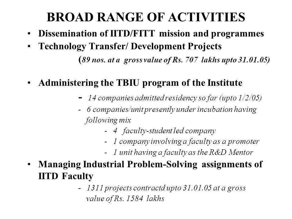 Marketing of IIT Delhi as a source of Technology Expertise Establishing contact with industries and industry associations Membership of Prominent Industry Associations Industry-Academia meets - in Dec 1994 jointly with Confederation of Indian Industries (CII) - in March 1999 with Dep of S&T (GoI) and FICCI - in 2002, 2003 and 2005 along with IITD Alumni Association Participating in Industry Exhibitions (More than nine so far) Selective dissemination of FITT through features in Newspapers, Magazines, TV, own Newsletter etc Close links with Venture Capital Systems Visiting Industries with Faculty Team