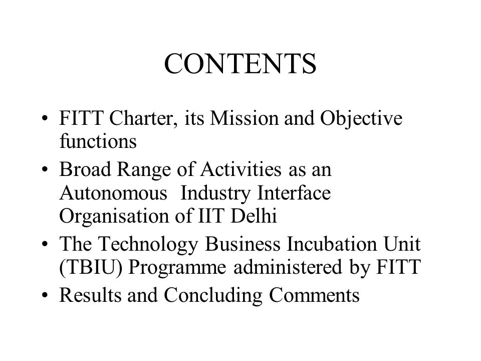 Key Objective Functions of FITT Research partnership and problem solving innovative assignments with industry Technology Transfer and IPR Support to the Faculty Technology Incubation Programs for students and faculty Customised Training and Technology Update Programs for Industry in knowledge based value added application areas Identification and Consolidation of Database on Technologies developed in the Institute Proactive linkage with Industry for collecting market information on technology environment Creating awareness amongst the faculty for intervention and collaboration with industry.