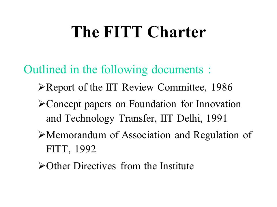 The FITT Charter Outlined in the following documents :  Report of the IIT Review Committee, 1986  Concept papers on Foundation for Innovation and Technology Transfer, IIT Delhi, 1991  Memorandum of Association and Regulation of FITT, 1992  Other Directives from the Institute