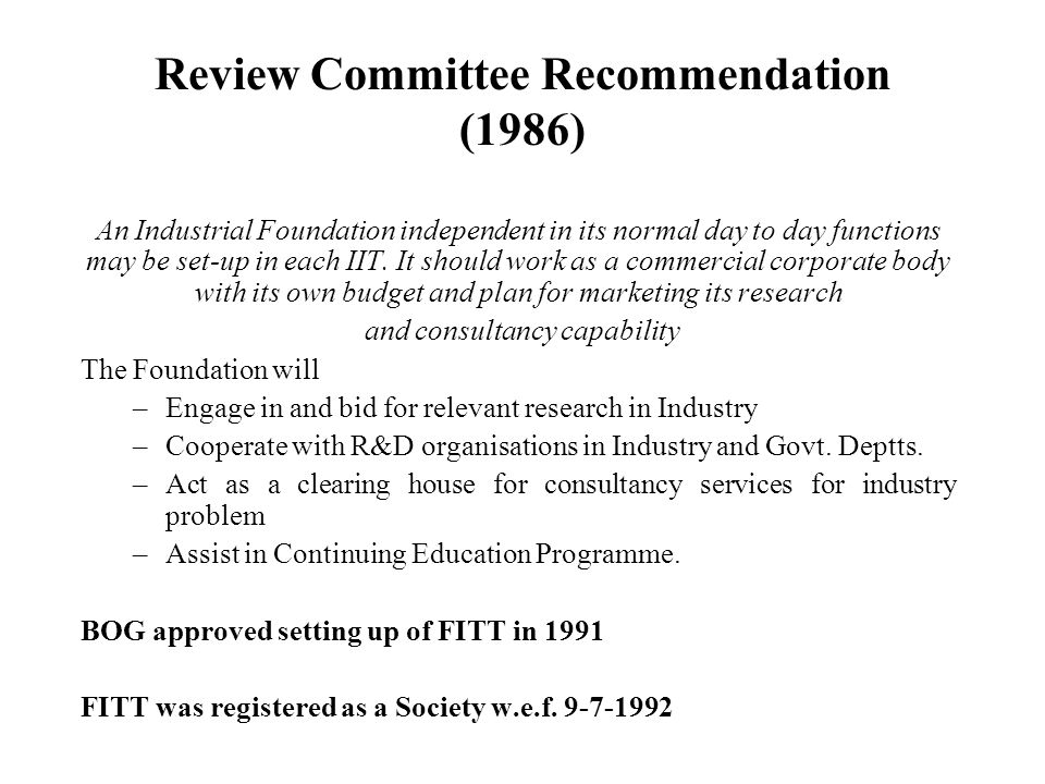 Review Committee Recommendation (1986) An Industrial Foundation independent in its normal day to day functions may be set-up in each IIT.