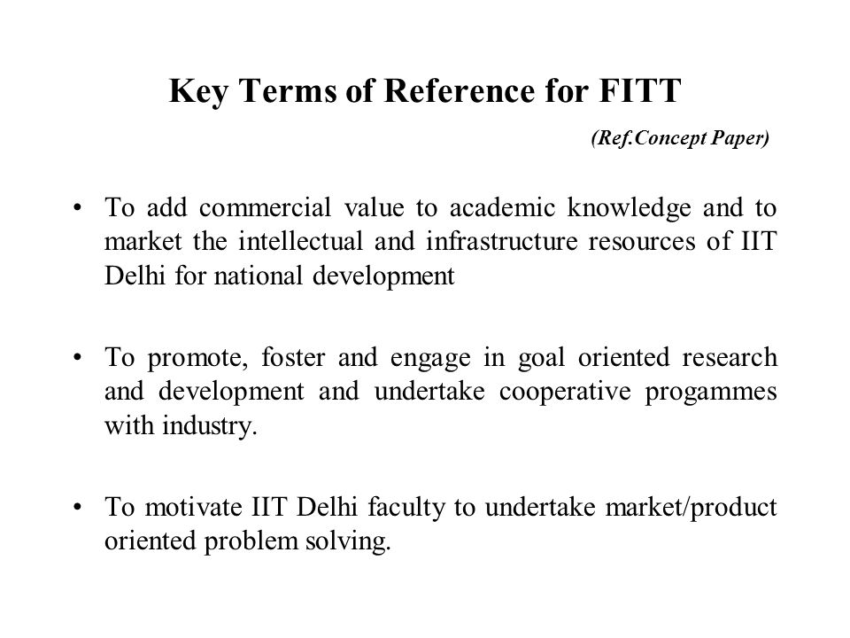 Concept Paper & MoA(1992) FITT to be set up as an autonomous technology development interface closely linked with the Institute with a view to achieving a quantum jump in interaction with industry without compromising its primary goals and objectives.
