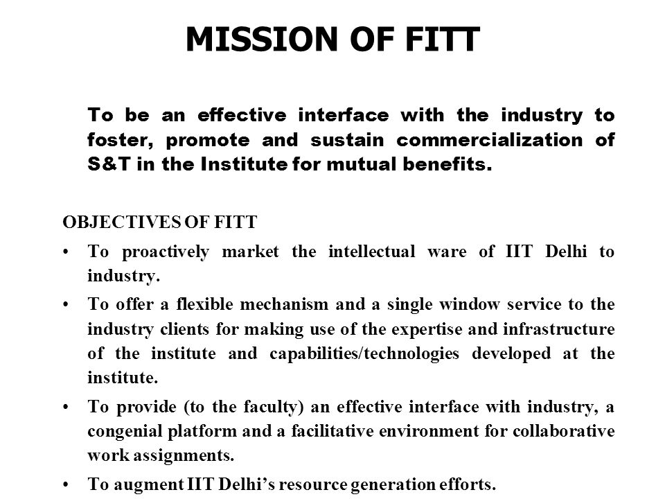 MISSION OF FITT To be an effective interface with the industry to foster, promote and sustain commercialization of S&T in the Institute for mutual benefits.