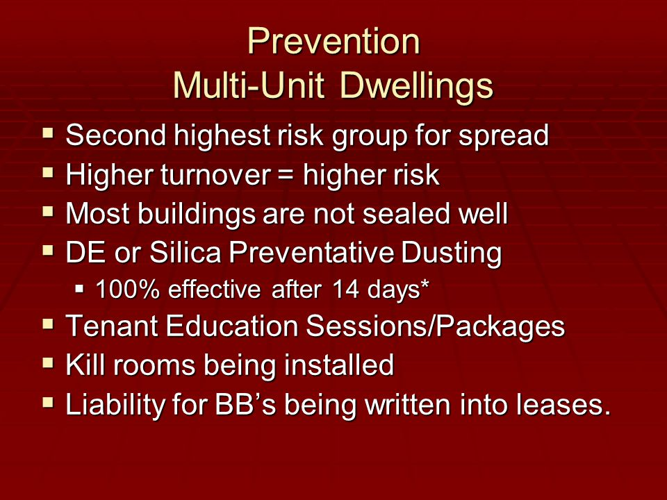 Prevention Multi-Unit Dwellings  Second highest risk group for spread  Higher turnover = higher risk  Most buildings are not sealed well  DE or Silica Preventative Dusting  100% effective after 14 days*  Tenant Education Sessions/Packages  Kill rooms being installed  Liability for BB's being written into leases.