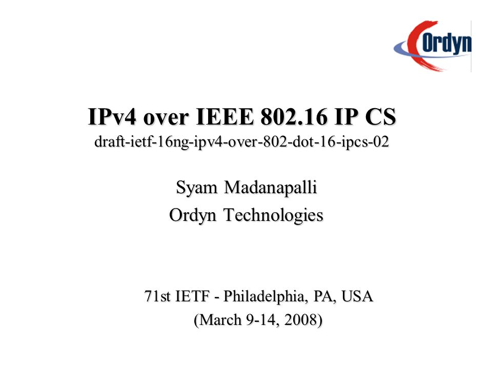 IPv4 over IEEE 802.16 IP CS draft-ietf-16ng-ipv4-over-802-dot-16-ipcs-02 Syam Madanapalli Ordyn Technologies 71st IETF - Philadelphia, PA, USA (March 9-14, 2008)