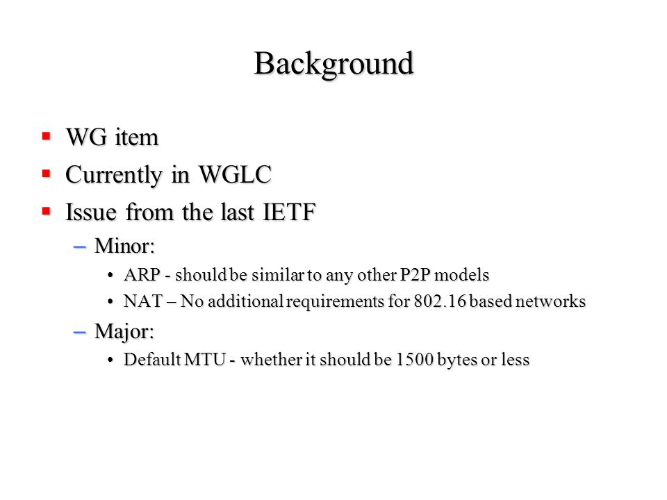 Background  WG item  Currently in WGLC  Issue from the last IETF – Minor: ARP - should be similar to any other P2P modelsARP - should be similar to any other P2P models NAT – No additional requirements for 802.16 based networksNAT – No additional requirements for 802.16 based networks – Major: Default MTU - whether it should be 1500 bytes or lessDefault MTU - whether it should be 1500 bytes or less