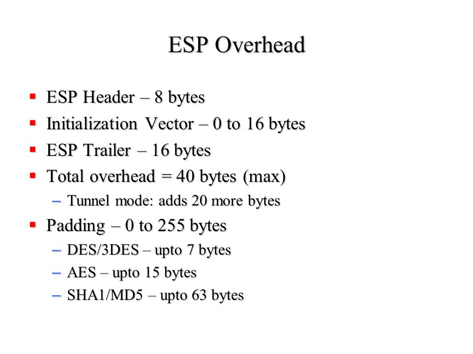 ESP Overhead  ESP Header – 8 bytes  Initialization Vector – 0 to 16 bytes  ESP Trailer – 16 bytes  Total overhead = 40 bytes (max) – Tunnel mode: adds 20 more bytes  Padding – 0 to 255 bytes – DES/3DES – upto 7 bytes – AES – upto 15 bytes – SHA1/MD5 – upto 63 bytes