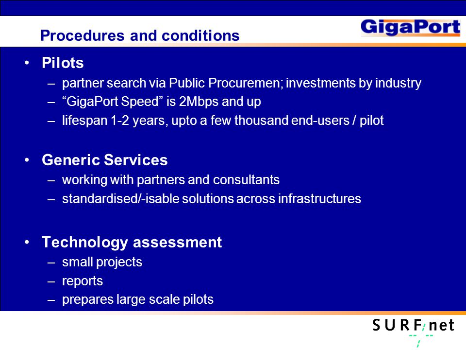 Procedures and conditions Pilots –partner search via Public Procuremen; investments by industry – GigaPort Speed is 2Mbps and up –lifespan 1-2 years, upto a few thousand end-users / pilot Generic Services –working with partners and consultants –standardised/-isable solutions across infrastructures Technology assessment –small projects –reports –prepares large scale pilots