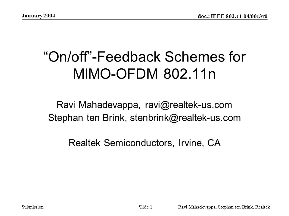 doc.: IEEE 802.11-04/0013r0 Submission January 2004 Ravi Mahadevappa, Stephan ten Brink, Realtek Slide 1 On/off -Feedback Schemes for MIMO-OFDM 802.11n Ravi Mahadevappa, ravi@realtek-us.com Stephan ten Brink, stenbrink@realtek-us.com Realtek Semiconductors, Irvine, CA