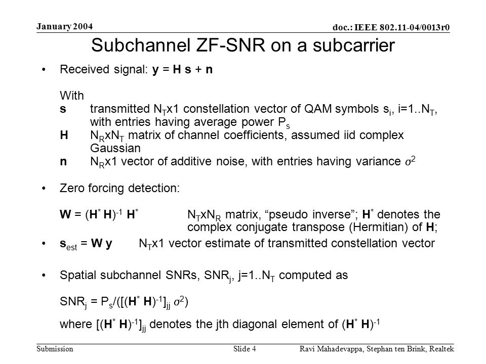 doc.: IEEE 802.11-04/0013r0 Submission January 2004 Ravi Mahadevappa, Stephan ten Brink, Realtek Slide 4 Subchannel ZF-SNR on a subcarrier Received signal: y = H s + n With stransmitted N T x1 constellation vector of QAM symbols s i, i=1..N T, with entries having average power P s HN R xN T matrix of channel coefficients, assumed iid complex Gaussian nN R x1 vector of additive noise, with entries having variance  2 Zero forcing detection: W = (H * H) -1 H * N T xN R matrix, pseudo inverse ; H * denotes the complex conjugate transpose (Hermitian) of H; s est = W yN T x1 vector estimate of transmitted constellation vector Spatial subchannel SNRs, SNR j, j=1..N T computed as SNR j = P s /([(H * H) -1 ] jj  2 ) where [(H * H) -1 ] jj denotes the jth diagonal element of (H * H) -1