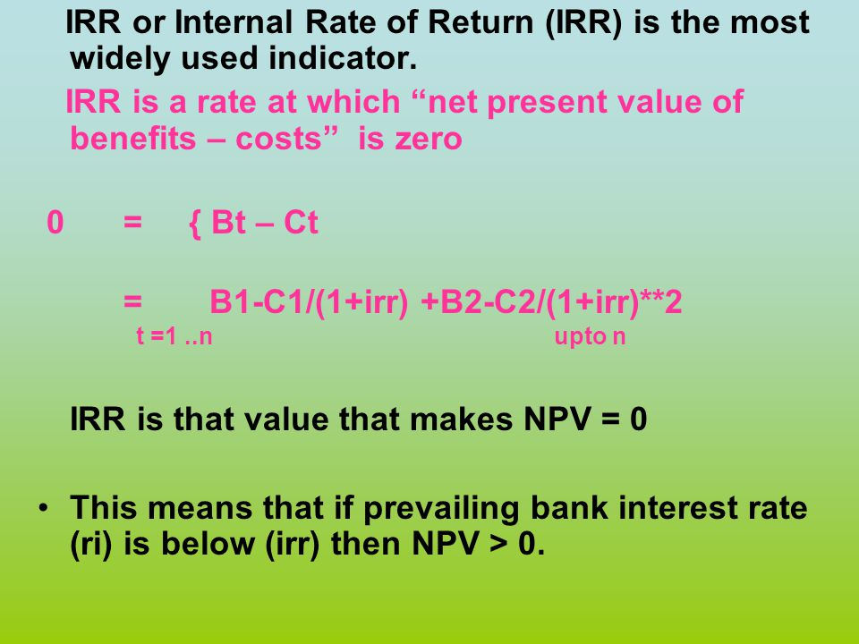 "IRR or Internal Rate of Return (IRR) is the most widely used indicator. IRR is a rate at which ""net present value of benefits – costs"" is zero 0 = { B"