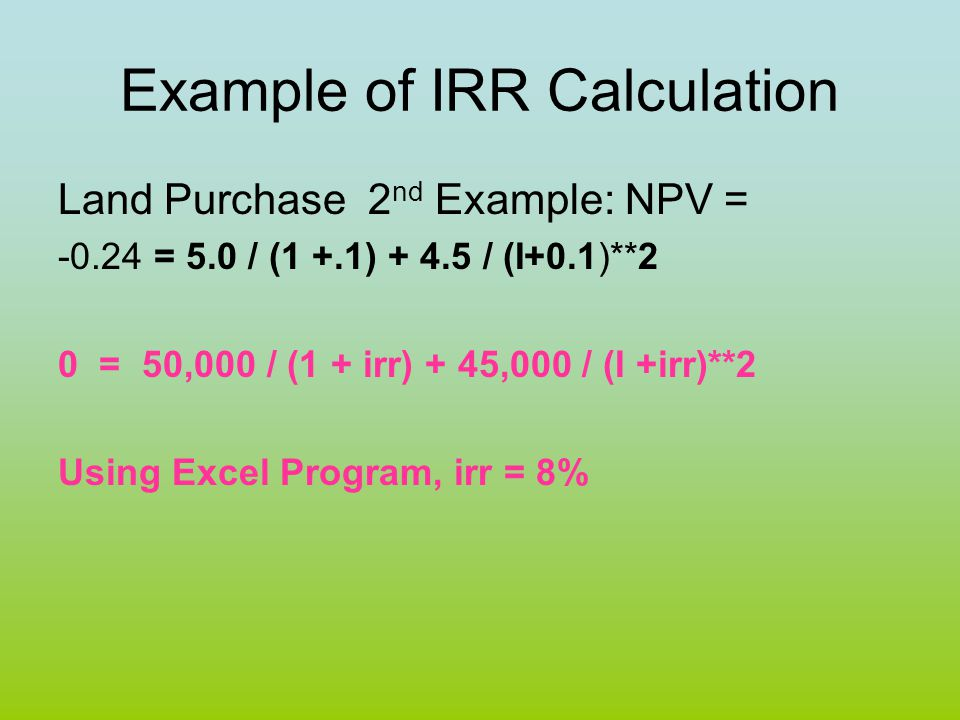 Example of IRR Calculation Land Purchase 2 nd Example: NPV = -0.24 = 5.0 / (1 +.1) + 4.5 / (I+0.1)**2 0 = 50,000 / (1 + irr) + 45,000 / (I +irr)**2 Us