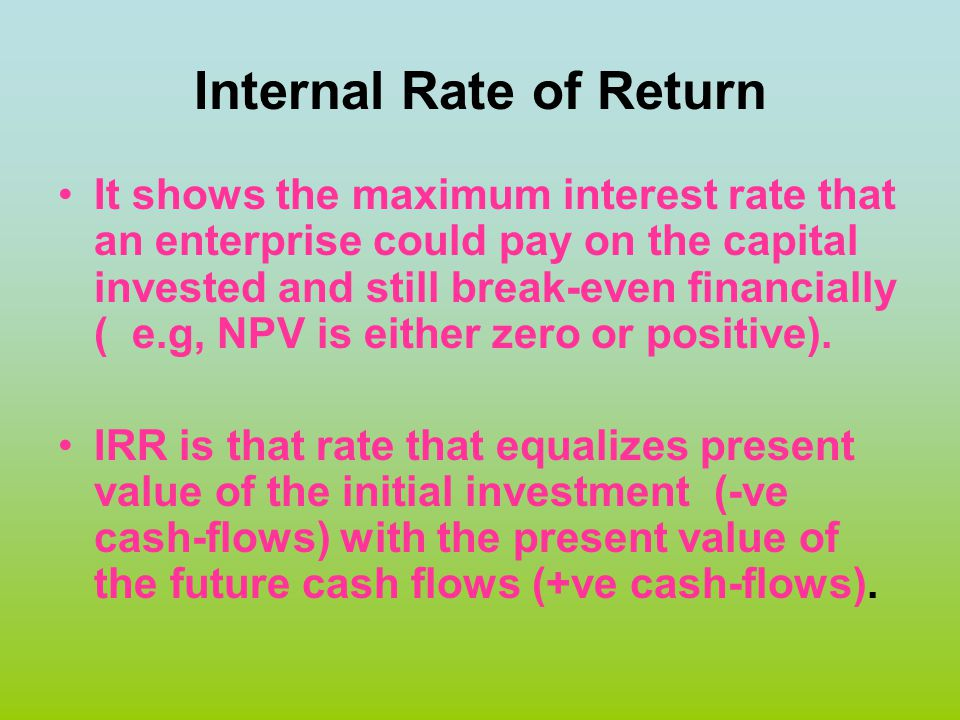 Internal Rate of Return It shows the maximum interest rate that an enterprise could pay on the capital invested and still break-even financially ( e.g