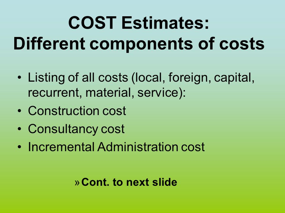 COST Estimates: Different components of costs Listing of all costs (local, foreign, capital, recurrent, material, service): Construction cost Consulta