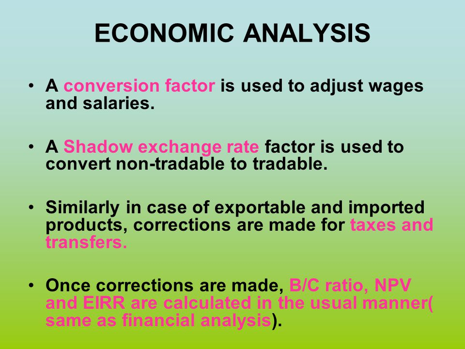 ECONOMIC ANALYSIS A conversion factor is used to adjust wages and salaries. A Shadow exchange rate factor is used to convert non-tradable to tradable.