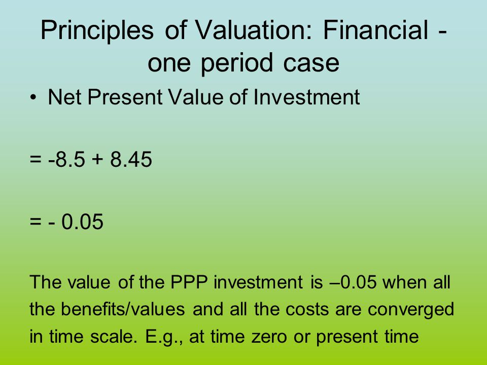 Principles of Valuation: Financial - one period case Net Present Value of Investment = -8.5 + 8.45 = - 0.05 The value of the PPP investment is –0.05 w