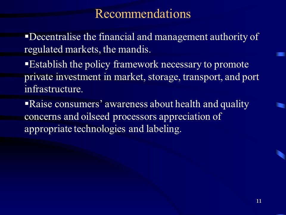 11 Recommendations  Decentralise the financial and management authority of regulated markets, the mandis.