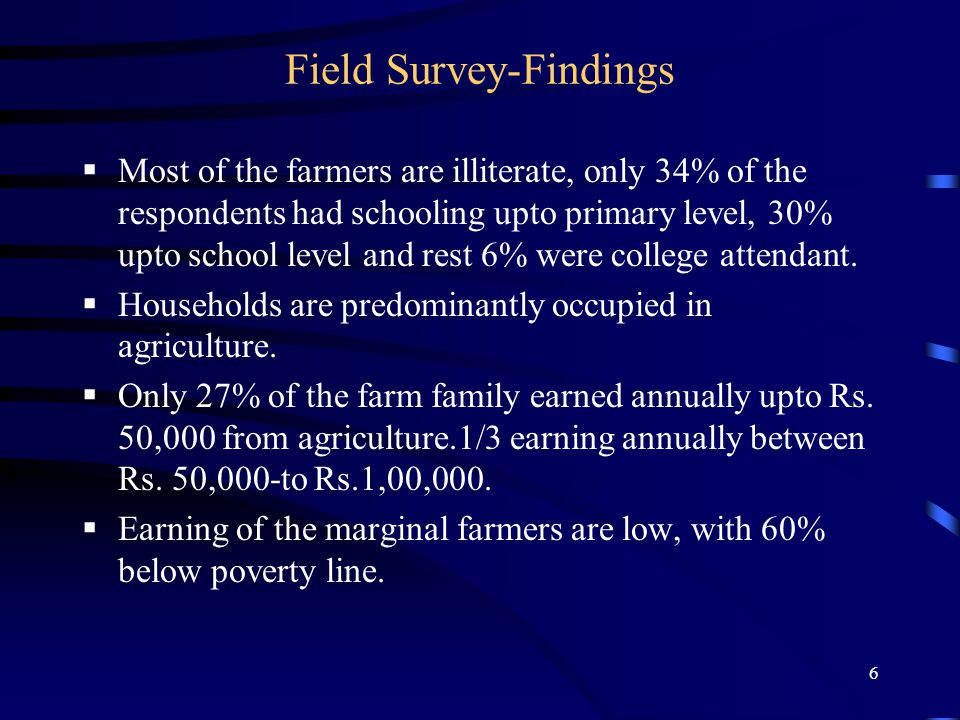 6 Field Survey-Findings  Most of the farmers are illiterate, only 34% of the respondents had schooling upto primary level, 30% upto school level and rest 6% were college attendant.