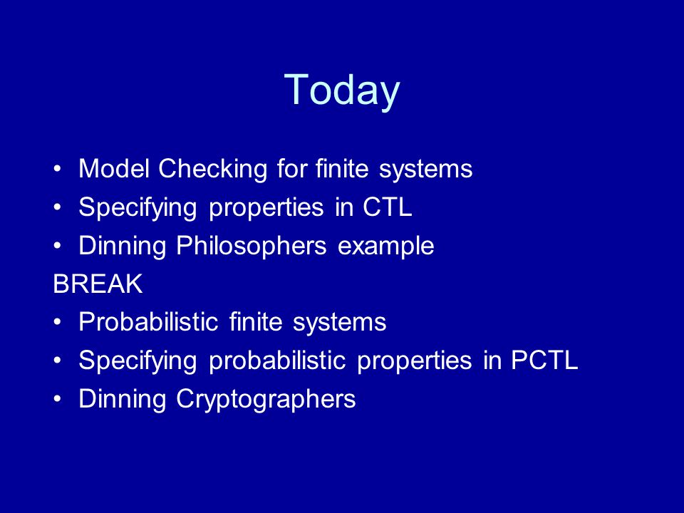 Today Model Checking for finite systems Specifying properties in CTL Dinning Philosophers example BREAK Probabilistic finite systems Specifying probabilistic properties in PCTL Dinning Cryptographers