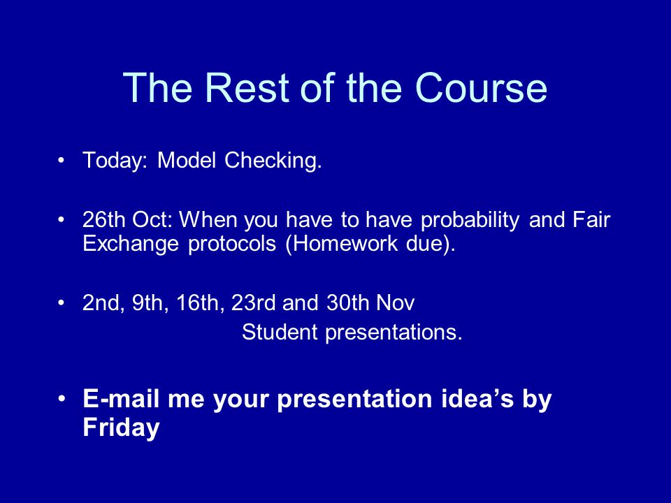 The Rest of the Course Today: Model Checking. 26th Oct: When you have to have probability and Fair Exchange protocols (Homework due). 2nd, 9th, 16th,