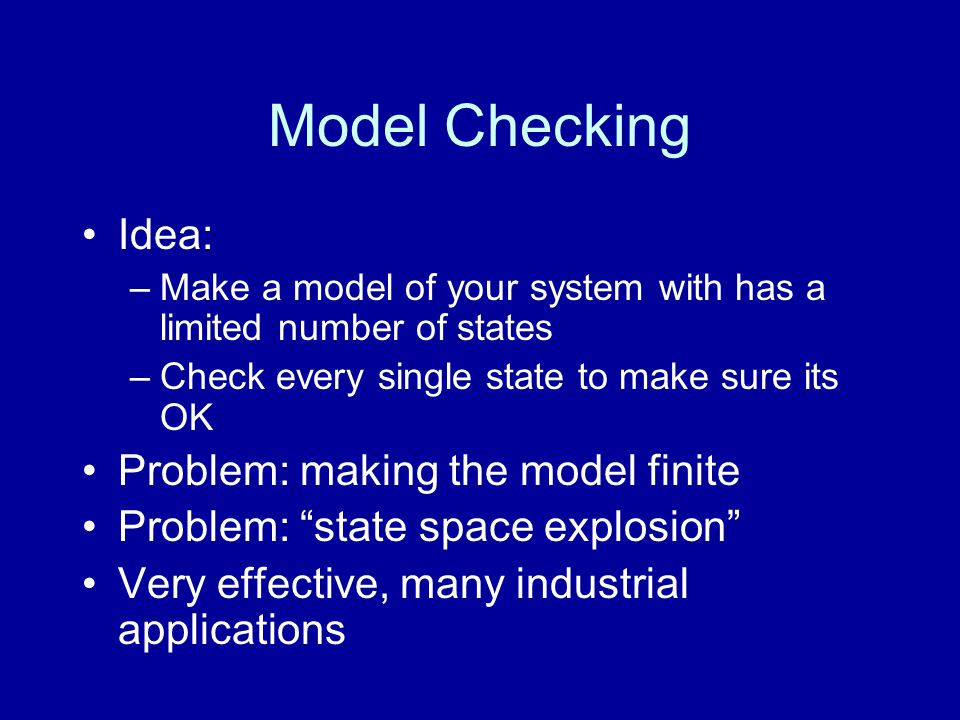 Model Checking Idea: –Make a model of your system with has a limited number of states –Check every single state to make sure its OK Problem: making the model finite Problem: state space explosion Very effective, many industrial applications