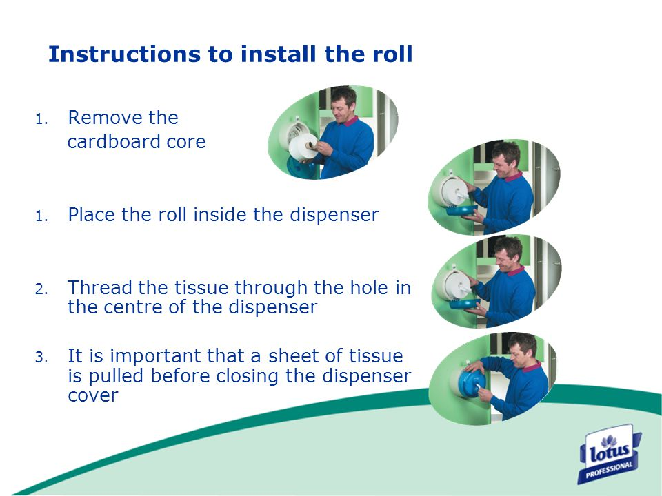 Instructions to install the roll 1. Remove the cardboard core 1. Place the roll inside the dispenser 2. Thread the tissue through the hole in the cent