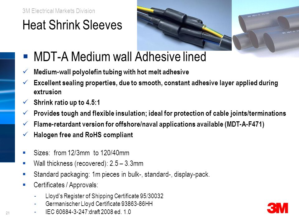 21 3M Electrical Markets Division Heat Shrink Sleeves  MDT-A Medium wall Adhesive lined Medium-wall polyolefin tubing with hot melt adhesive Excellent sealing properties, due to smooth, constant adhesive layer applied during extrusion Shrink ratio up to 4.5:1 Provides tough and flexible insulation; ideal for protection of cable joints/terminations Flame-retardant version for offshore/naval applications available (MDT-A-F471) Halogen free and RoHS compliant  Sizes: from 12/3mm to 120/40mm  Wall thickness (recovered): 2.5 – 3.3mm  Standard packaging: 1m pieces in bulk-, standard-, display-pack.