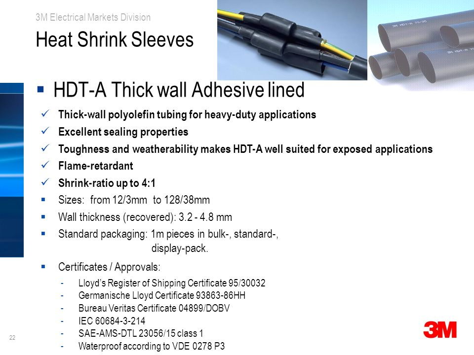 22 3M Electrical Markets Division Heat Shrink Sleeves  HDT-A Thick wall Adhesive lined Thick-wall polyolefin tubing for heavy-duty applications Excellent sealing properties Toughness and weatherability makes HDT-A well suited for exposed applications Flame-retardant Shrink-ratio up to 4:1  Sizes: from 12/3mm to 128/38mm  Wall thickness (recovered): 3.2 - 4.8 mm  Standard packaging: 1m pieces in bulk-, standard-, display-pack.
