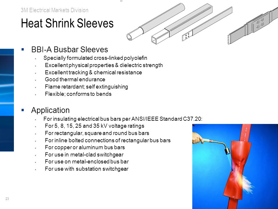 23 3M Electrical Markets Division Heat Shrink Sleeves  BBI-A Busbar Sleeves  Specially formulated cross-linked polyolefin  Excellent physical properties & dielectric strength  Excellent tracking & chemical resistance  Good thermal endurance  Flame retardant; self extinguishing  Flexible; conforms to bends  Application  For insulating electrical bus bars per ANSI/IEEE Standard C37.20:  For 5, 8, 15, 25 and 35 kV voltage ratings  For rectangular, square and round bus bars  For inline bolted connections of rectangular bus bars  For copper or aluminum bus bars  For use in metal-clad switchgear  For use on metal-enclosed bus bar  For use with substation switchgear