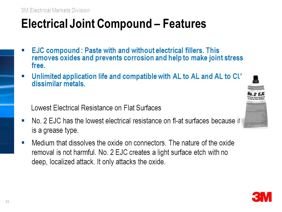 33 3M Electrical Markets Division Electrical Joint Compound – Features  EJC compound : Paste with and without electrical fillers.