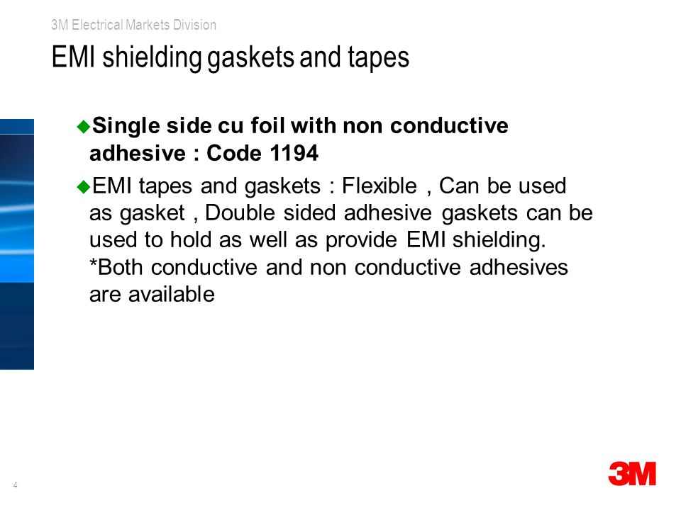 4 3M Electrical Markets Division EMI shielding gaskets and tapes u Single side cu foil with non conductive adhesive : Code 1194 u EMI tapes and gaskets : Flexible, Can be used as gasket, Double sided adhesive gaskets can be used to hold as well as provide EMI shielding.