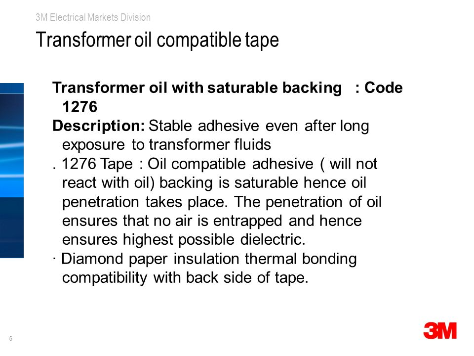 6 3M Electrical Markets Division Transformer oil compatible tape Transformer oil with saturable backing : Code 1276 Description: Stable adhesive even after long exposure to transformer fluids.