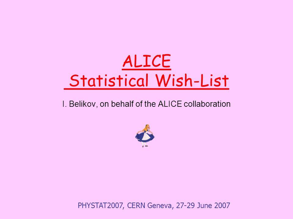 PHYSTAT2007, CERN Geneva, 27-29 June 2007 ALICE Statistical Wish-List I.