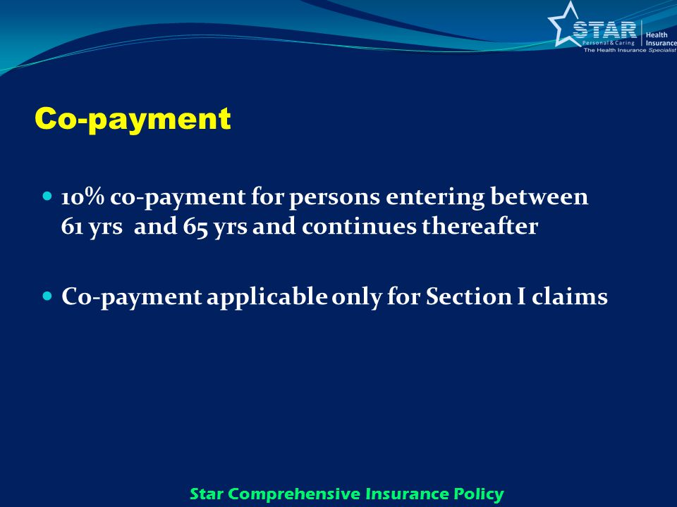 Co-payment 10% co-payment for persons entering between 61 yrs and 65 yrs and continues thereafter Co-payment applicable only for Section I claims Star Comprehensive Insurance Policy