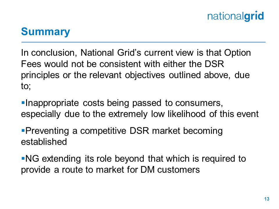 Summary In conclusion, National Grid's current view is that Option Fees would not be consistent with either the DSR principles or the relevant objectives outlined above, due to;  Inappropriate costs being passed to consumers, especially due to the extremely low likelihood of this event  Preventing a competitive DSR market becoming established  NG extending its role beyond that which is required to provide a route to market for DM customers 13