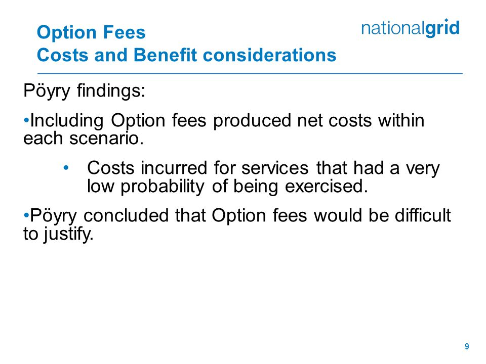 9 Option Fees Costs and Benefit considerations Pöyry findings: Including Option fees produced net costs within each scenario.
