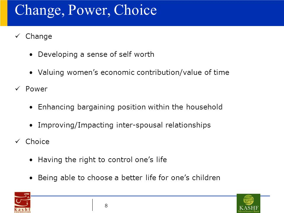 8 Change, Power, Choice Change Developing a sense of self worth Valuing women's economic contribution/value of time Power Enhancing bargaining positio