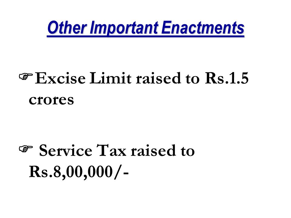 Other Important Enactments  Excise Limit raised to Rs.1.5 crores  Service Tax raised to Rs.8,00,000/-