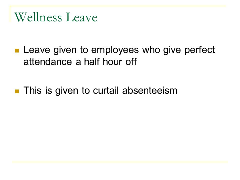Wellness Leave Leave given to employees who give perfect attendance a half hour off This is given to curtail absenteeism