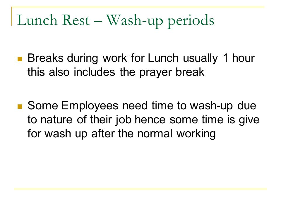 Lunch Rest – Wash-up periods Breaks during work for Lunch usually 1 hour this also includes the prayer break Some Employees need time to wash-up due to nature of their job hence some time is give for wash up after the normal working
