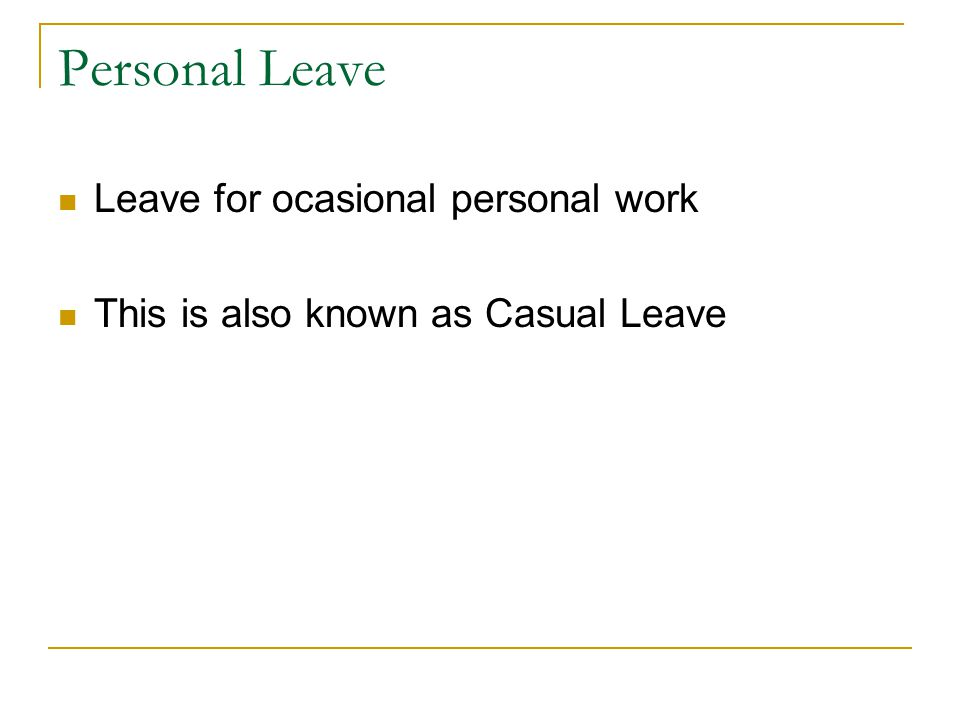 Personal Leave Leave for ocasional personal work This is also known as Casual Leave