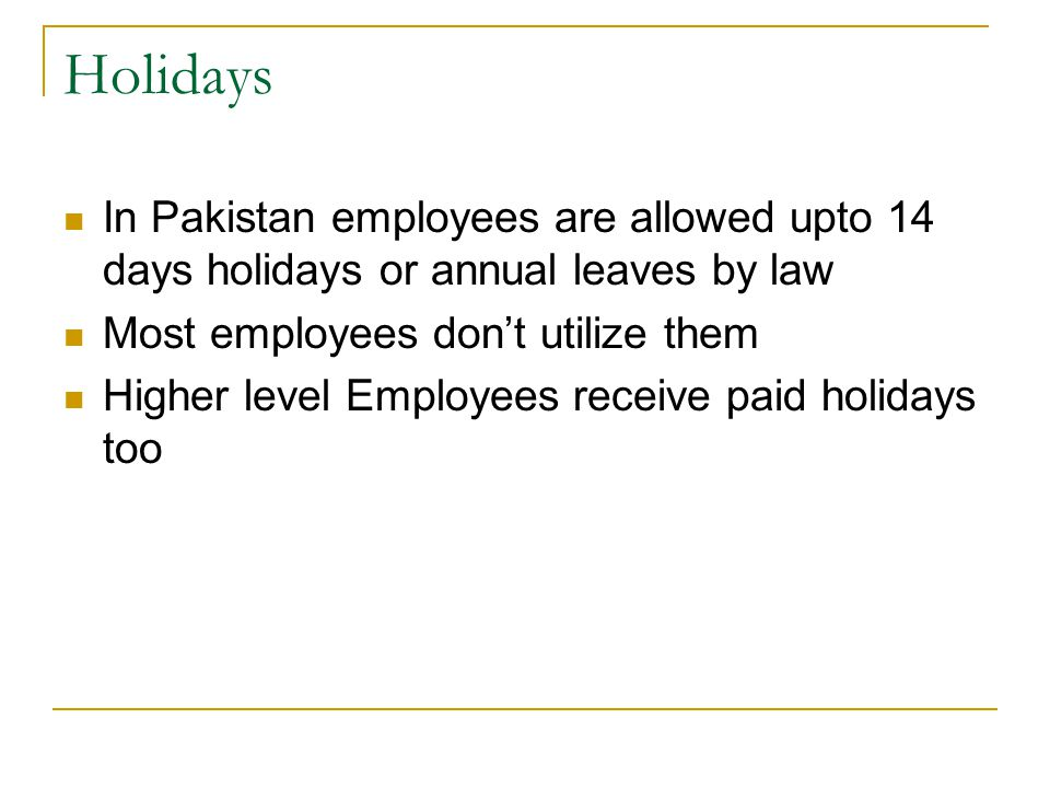 Holidays In Pakistan employees are allowed upto 14 days holidays or annual leaves by law Most employees don't utilize them Higher level Employees receive paid holidays too
