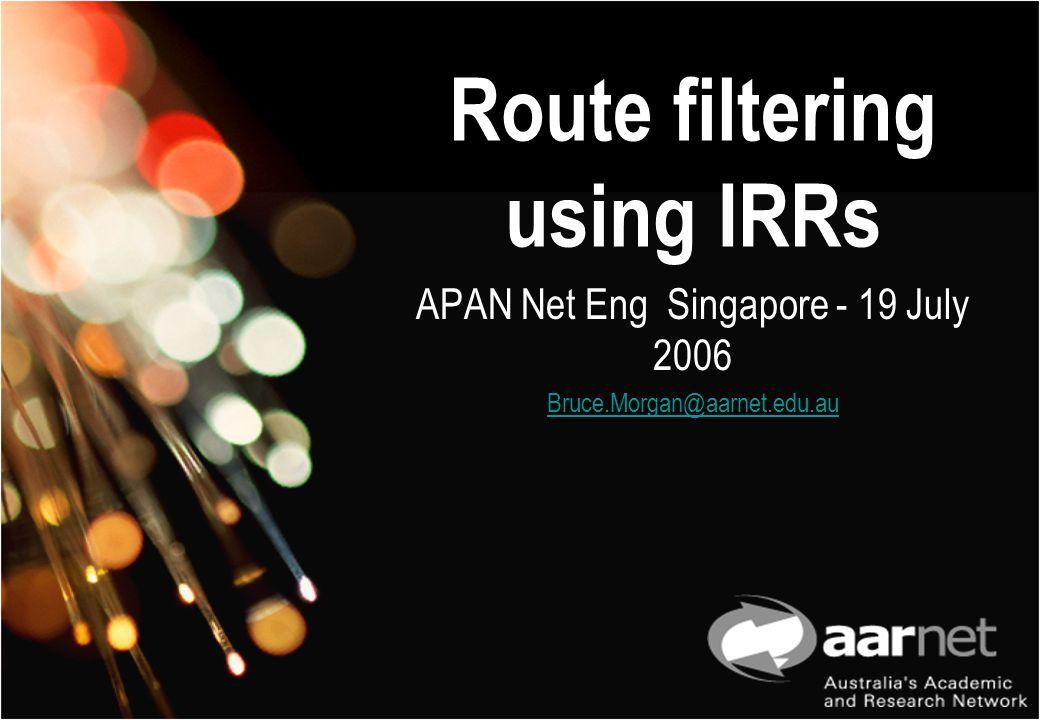 Route filtering using IRRs APAN Net Eng Singapore - 19 July 2006 Bruce.Morgan@aarnet.edu.au