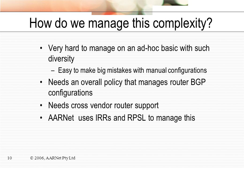 © 2006, AARNet Pty Ltd10 How do we manage this complexity? Very hard to manage on an ad-hoc basic with such diversity –Easy to make big mistakes with