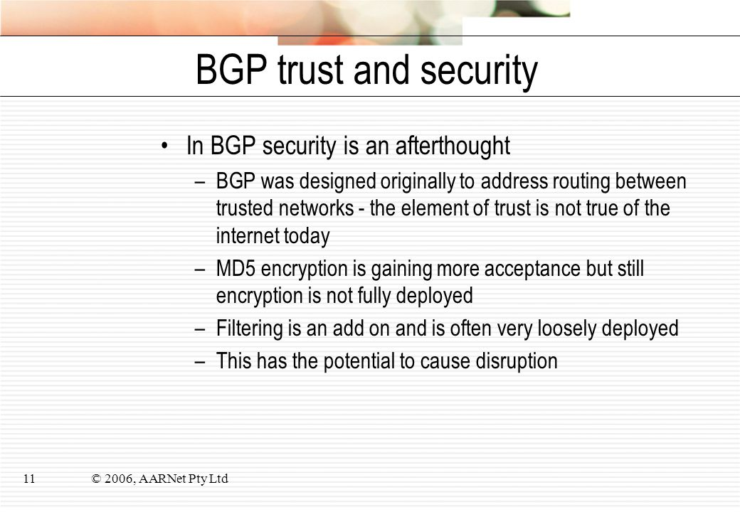 © 2006, AARNet Pty Ltd11 BGP trust and security In BGP security is an afterthought –BGP was designed originally to address routing between trusted net