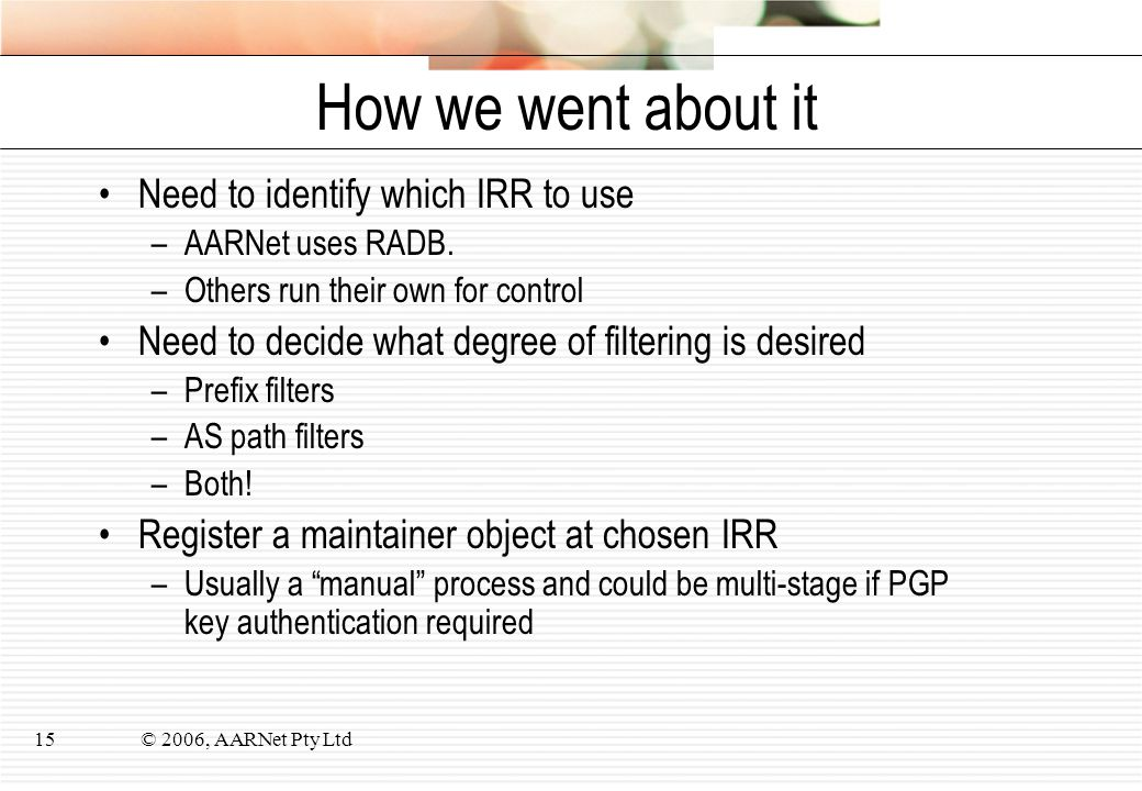 © 2006, AARNet Pty Ltd15 How we went about it Need to identify which IRR to use –AARNet uses RADB.